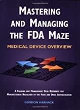 Mastering and Managing the FDA Maze: Medical Device Overview: A Training and Management Desk Reference for Manufacturers R...