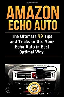 Amazon Echo Auto: The Ultimate 99 Tips and Tricks to Use Your Echo Auto in Best Optimal Way
