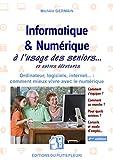 Informatique et numérique: à l'usage des Seniors... et autres débutants. Ordinateur,...