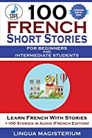 100 French Short Stories For Beginners And Intermediate Students Learn French with Stories + 100 Stories in Audio