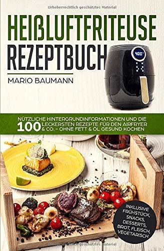 Heißluftfriteuse Rezeptbuch: Nützliche Hintergrundinformationen und die 100 leckersten Rezepte für den Airfryer & Co. - ohne Fett & Öl gesund kochen ... Desserts, Brot, Fleisch, Vegetarisch, Band 1)