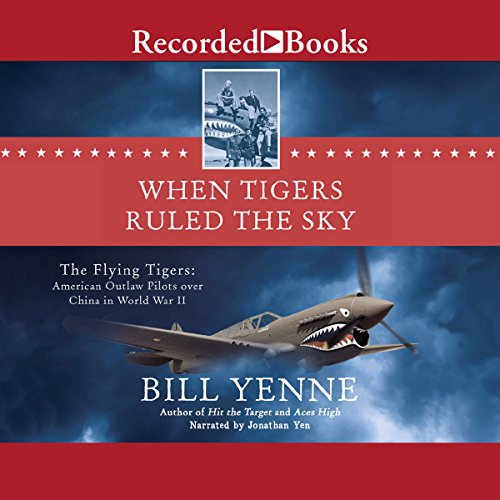 When Tigers Ruled the Sky     The Flying Tigers: American Outlaw Pilots over China in World War II              By:                                                                                                                                 Bill Yenne                               Narrated by:                                                                                                                                 Jonathan Yen                      Length: 12 hrs and 2 mins     37 ratings     Overall 4.2