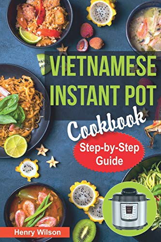 Vietnamese Instant Pot Cookbook: Popular Vietnamese recipes for Pressure Cooker.