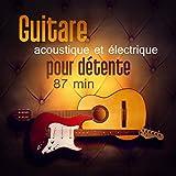 Guitare acoustique et électrique pour détente 87 min (Belle musique intrumentale pour la relaxation, Écoute facile)