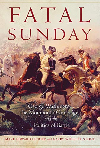 Fatal Sunday: George Washington, the Monmouth Campaign, and the Politics of Battle: 54 (Campaigns and Commanders Series)