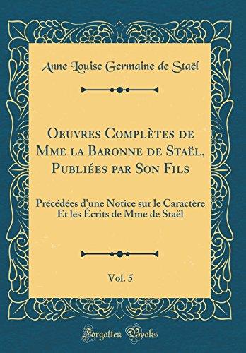 Oeuvres Complètes de Mme la Baronne de Staël, Publiées par Son Fils, Vol. 5: Précédées d'une Notice sur le Caractère Et les Écrits de Mme de Staël (Classic Reprint)