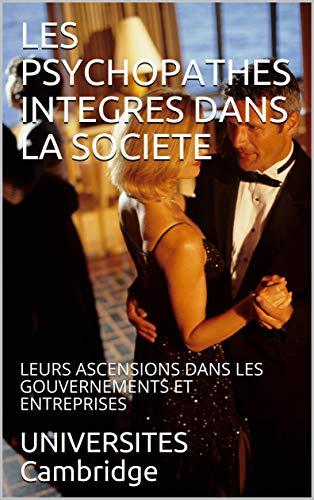 LES PSYCHOPATHES INTEGRES DANS LA SOCIETE: LEURS ASCENSIONS DANS LES GOUVERNEMENTS ET ENTREPRISES (French Edition)