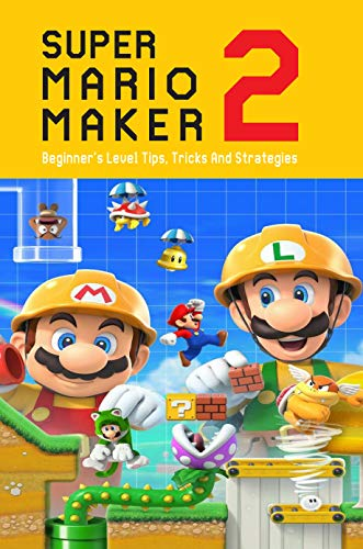 Super Mario Maker 2: Beginner's Level Tips, Tricks And Strategies: Super Mario Maker 2 Tutorial (English Edition)