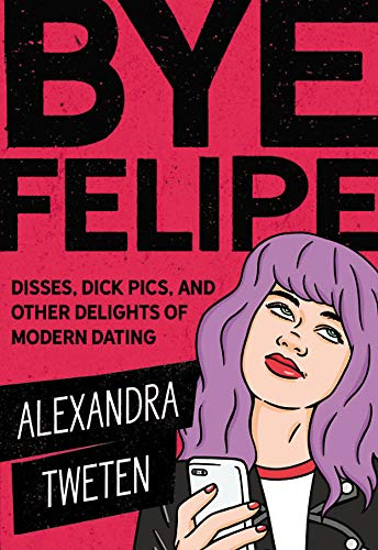 Bye Felipe: Disses, Dick Pics, and Other Delights of Modern Dating