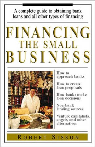 Financing the Small Business: A Complete Guide to Obtaining Bank Loans and All Other Types of Financing