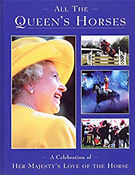 All the Queen s Horses  A Celebration of Her Majesty s Love of the Horse