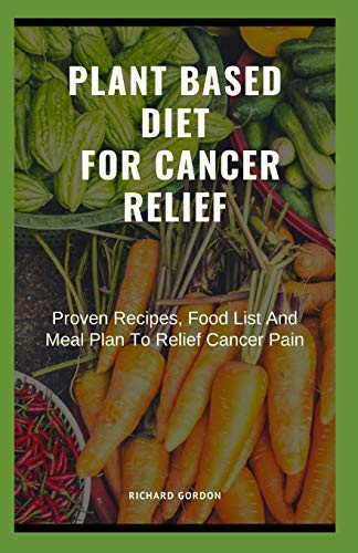 PLANT BASED DIET FOR CANCER RELIEF: Proven Recipes, Food List And Meal Plan To Relief Cancer Pain