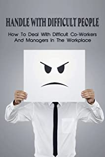 Handle With Difficult People: How To Deal With Difficult Co-Workers And Managers In The Workplace: Mastering The Ability T...