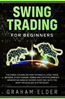 Swing Trading for Beginners: The Crash Course on How to Make a Living Trade Options, Stock Market, Forex and Cryptocurrency Generating Passive Income Every Day with the Right Psychology & Strategies