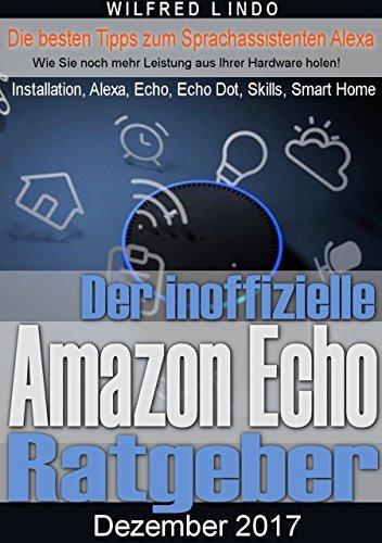 Amazon Echo – der inoffizielle Ratgeber: Die besten Tipps zum Sprachassistenten Alexa, Echo, Echo Dot, Skills, IFTTT und Smart Home