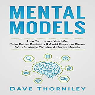 Mental Models     How to Improve Your Life, Make Better Decisions, and Avoid Cognitive Biases with Strategic Thinking and Mental Models              By:                                                                                                                                 Dave Thorniley                               Narrated by:                                                                                                                                 Jim D. Johnston                      Length: 1 hr and 36 mins     6 ratings     Overall 3.3