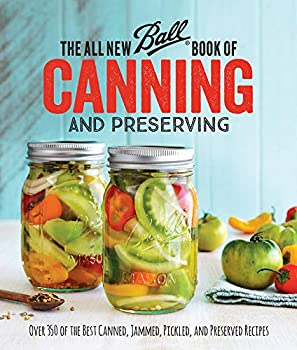 The All New Ball Book Of Canning And Preserving  Over 350 of the Best Canned Jammed Pickled and Preserved Recipes