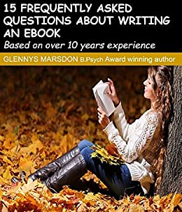 15 Frequently Asked Questions To Consider Before Writing an eBook: A collection of answers to FAQs, based on 10+ years experience by [Glennys Marsdon]