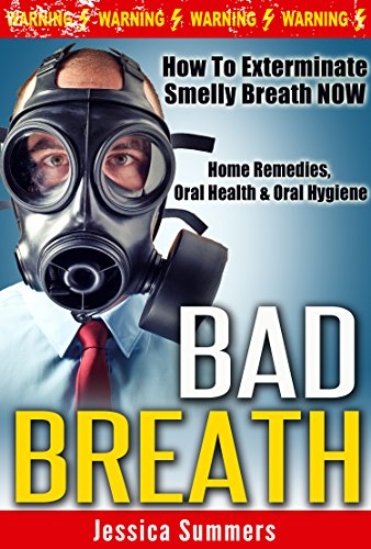 BAD BREATH: How To Exterminate Smelly Breath NOW - Home Remedies, Oral Health & Oral Hygiene (Halitosis, Dental Hygiene, Odor, Deodorant, Stop Sweating, ... Homemade Remedies) (English Edition)
