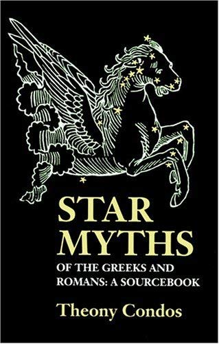 Star Myths of the Greeks and Romans: A Sourcebook Containing 'The Constellations' of Pseudo-Eratosthenes and the 'Poetic Astronomy' of Hyginus