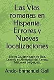 Las Vías romanas en Hispania. Errores y Nuevas localizaciones: Ello es Caudete, Aspis es Elda, Laminio es Almodóvar del Campo, Tritium es Burgos, etc.