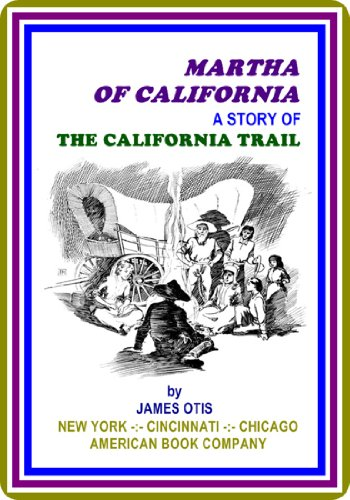 Martha of California / A Story of the California Trail by James Otis : (full image Illustrated)