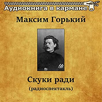Максим Горький - Скуки ради (радиоспектакль)