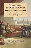 Crisis Among the Great Powers: The Concert of Europe and the Eastern Question (International Library of Historical Studies)
