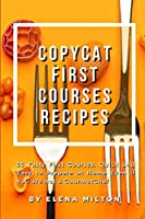 Copycat First Courses Recipes: 55 Tasty First Courses, Quick and Easy to Prepare at Home Even if You are not a Gourmet Chef