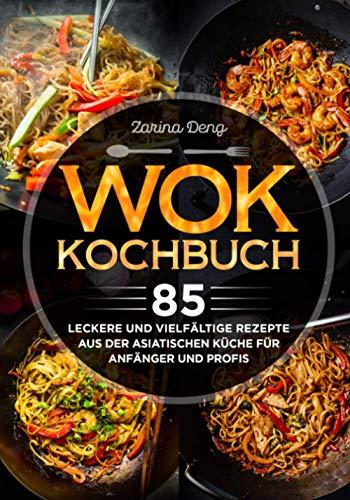 Wok Kochbuch: 85 leckere und vielfältige Rezepte aus der asiatischen Küche für Anfänger und Profis