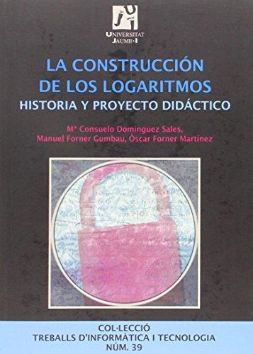 La construcción de los logaritmos.: Historia y proyecto didáctico: 39 (Treballs d'Informàtica i Tecnologia)