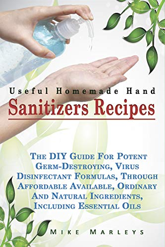 Useful Homemade Hand Sanitizer Recipes: The DIY Guide For Potent Germ-Destroying, Virus Disinfectant Formulas Through Affordable, Available, And Natural ... Including Essential Oils (English Edition)