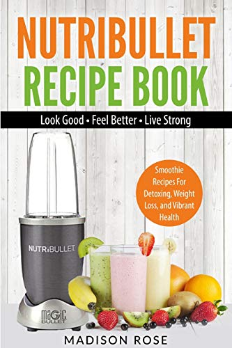 Nutribullet Recipe Book: Smoothie Recipes For Detoxing, Weight Loss, And Vibrant Health
