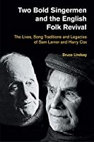 Two Bold Singermen and the English Folk Revival: The Lives, Song Traditions and Legacies of Sam Larner and Harry Cox (Popular Music History)