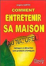 Comment entretenir sa maison au naturel - Nettoyez et détachez sans produits chimiques d'Angéla Martin