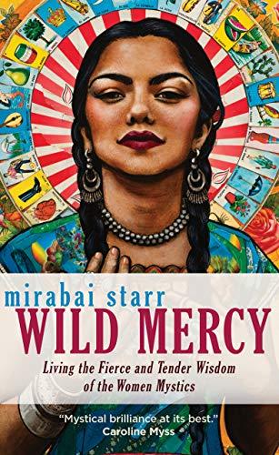 Wild Mercy: Living the Fierce and Tender Wisdom of the Women Mystics by [Mirabai Starr]