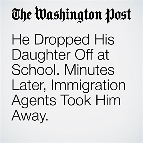 He Dropped His Daughter Off at School. Minutes Later, Immigration Agents Took Him Away. copertina