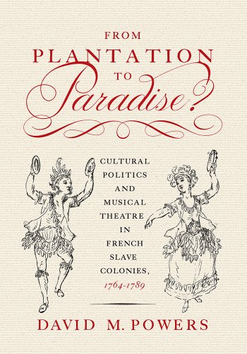 From Plantation to Paradise?: Cultural Politics and Musical Theatre in French Slave Colonies, 1764–1789