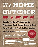 The Home Butcher: Simple, Modern Techniques for Processing Beef, Lamb, Sheep & Goat, Pork, Poultry & Fowl, Rabbit,...