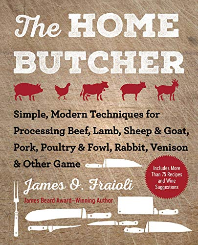 The Home Butcher: Simple, Modern Techniques for Processing Beef, Lamb, Sheep & Goat, Pork, Poultry & Fowl, Rabbit, Venison & Other Game by [James O. Fraioli]
