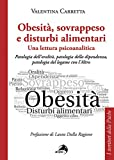 Obesità, sovrappeso e disturbi alimentari: una lettura psicoanalitica. Patologia dell'oralità, patologia della dipendenza, patologia del legame con l'altro