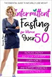 Intermittent Fasting for Women Over 50: The Essential Guide to Naturally Lose Weight, Increase Energy and Detox Your Body. Learn How to Slow Down Aging and Support Hormones for a Healthier Life