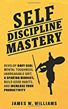 Self-discipline Mastery: Develop Navy Seal Mental Toughness, Unbreakable Grit, Spartan Mindset, Build Good Habits, and Inc...