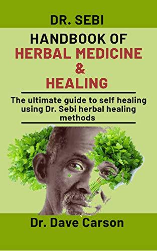 Dr. Sebi Handbook Of Herbal Medicine And Healing: The Ultimate Guide To Self Healing Using Dr. Sebi Herbal Healing Methods by [Dr. Dave Carson]