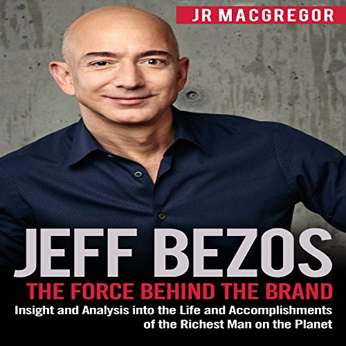 Couverture de Jeff Bezos: The Force Behind the Brand - Insight and Analysis into the Life and Accomplishments of the Richest Man on the Planet
