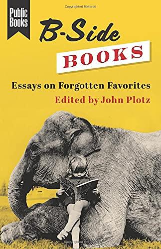 B-side Books: Essays on Forgotten Favorites (Public Books)
