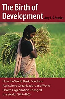 The Birth of Development: How the World Bank, Food And Agriculture Organization, And World Health Organization Have Changed the World, 1945-1965 (New Studies in U.S. Foreign Relations)