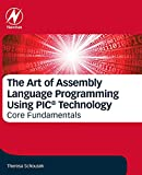The Art of Assembly Language Programming Using PIC® Technology: Core Fundamentals