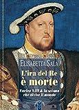 L'ira del re è morte: Enrico VIII & lo scisma che divise il mondo