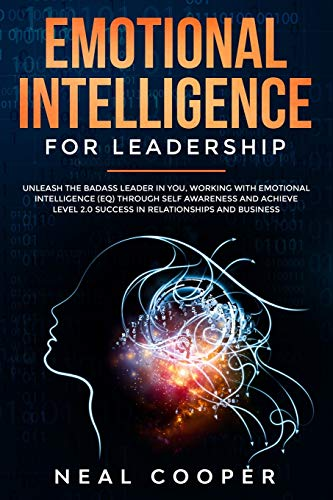 Emotional Intelligence for Leadership: Unleash the Badass Leader in You, Working with Emotional Intelligence (EQ) through Self Awareness and Achieve Level 2.0 Success in Relationships and Business